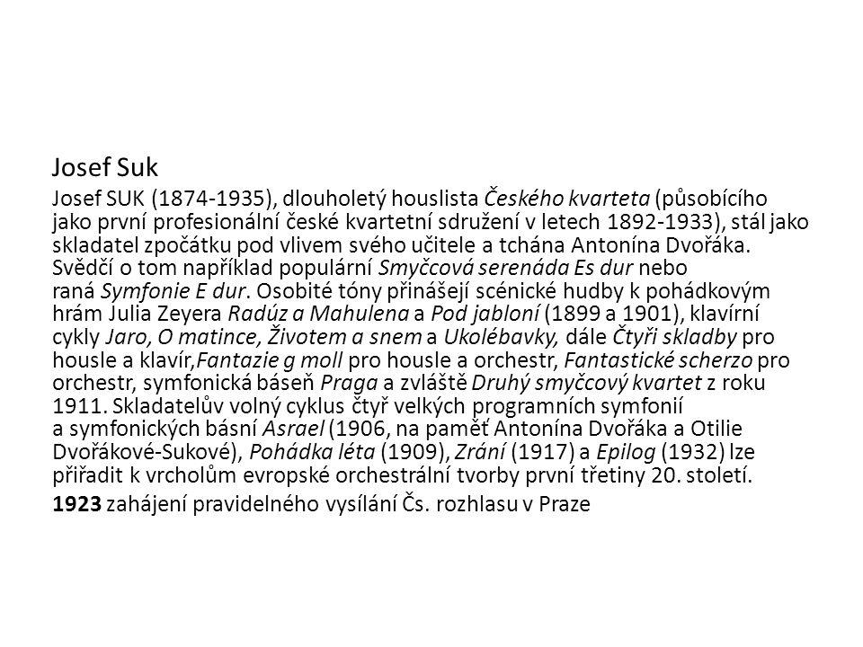 Josef Suk Josef SUK (1874-1935), dlouholetý houslista Českého kvarteta (působícího jako první profesionální české kvartetní sdružení v letech 1892-1933), stál jako skladatel zpočátku pod vlivem svého učitele a tchána Antonína Dvořáka.