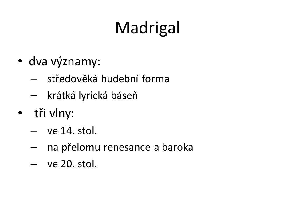 Madrigal dva významy: – středověká hudební forma – krátká lyrická báseň tři vlny: – ve 14. stol. – na přelomu renesance a baroka – ve 20. stol.