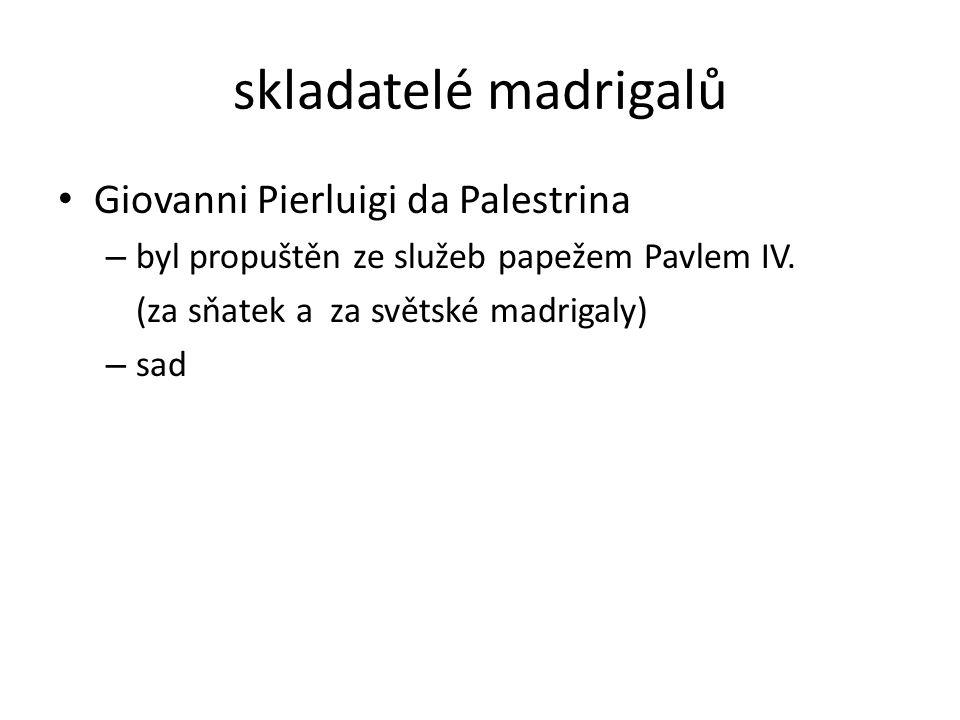 skladatelé madrigalů Giovanni Pierluigi da Palestrina – byl propuštěn ze služeb papežem Pavlem IV. (za sňatek a za světské madrigaly) – sad