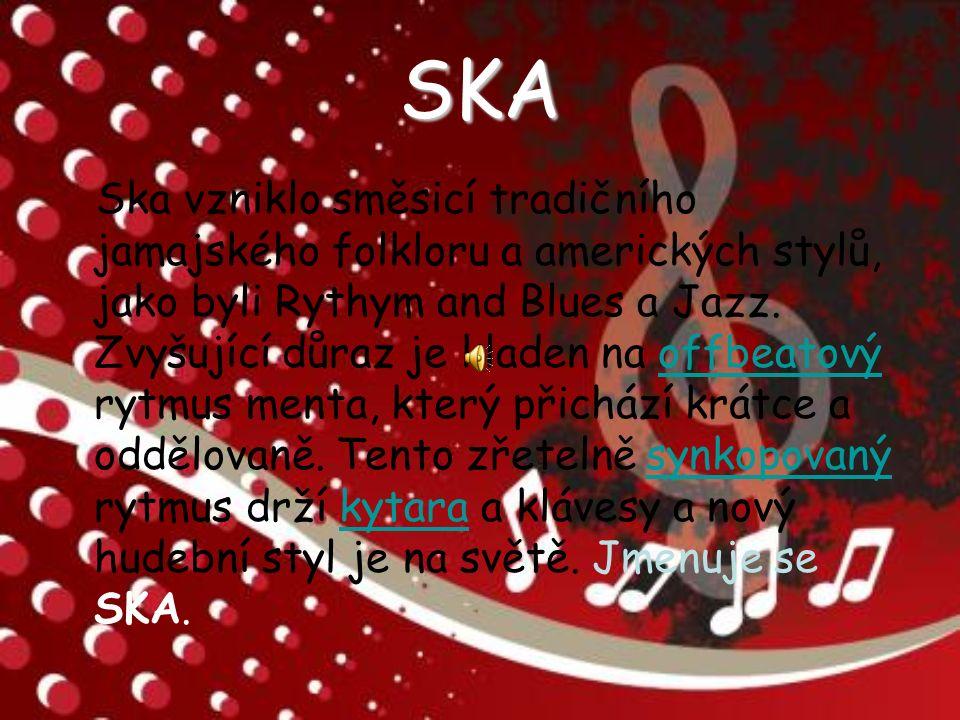 SKA Ska vzniklo směsicí tradičního jamajského folkloru a amerických stylů, jako byli Rythym and Blues a Jazz.