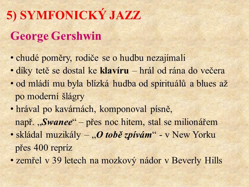 5) SYMFONICKÝ JAZZ George Gershwin chudé poměry, rodiče se o hudbu nezajímali díky tetě se dostal ke klavíru – hrál od rána do večera od mládí mu byla blízká hudba od spirituálů a blues až po moderní šlágry hrával po kavárnách, komponoval písně, např.