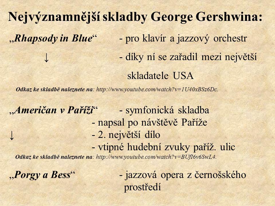 """Nejvýznamnější skladby George Gershwina: """"Rhapsody in Blue - pro klavír a jazzový orchestr ↓ - díky ní se zařadil mezi největší skladatele USA Odkaz ke skladbě naleznete na: http://www.youtube.com/watch v=1U40xBSz6Dc."""