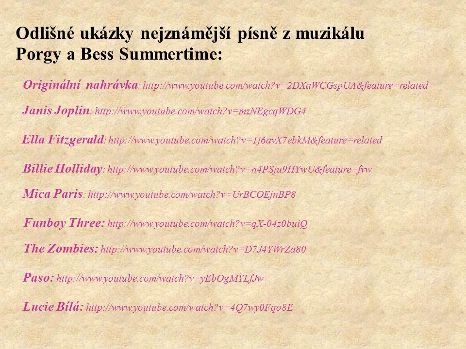 Odlišné ukázky nejznámější písně z muzikálu Porgy a Bess Summertime: Originální nahrávka : http://www.youtube.com/watch v=2DXaWCGspUA&feature=related Janis Joplin : http://www.youtube.com/watch v=mzNEgcqWDG4 Ella Fitzgerald : http://www.youtube.com/watch v=1j6avX7ebkM&feature=related Billie Holliday : http://www.youtube.com/watch v=n4PSju9HYwU&feature=fvw Mica Paris : http://www.youtube.com/watch v=UrBCOEjnBP8 Funboy Three: http://www.youtube.com/watch v=qX-04z0buiQ The Zombies: http://www.youtube.com/watch v=D7J4YWrZa80 Paso: http://www.youtube.com/watch v=yEbOgMYLfJw Lucie Bílá: http://www.youtube.com/watch v=4Q7wy0Fqo8E
