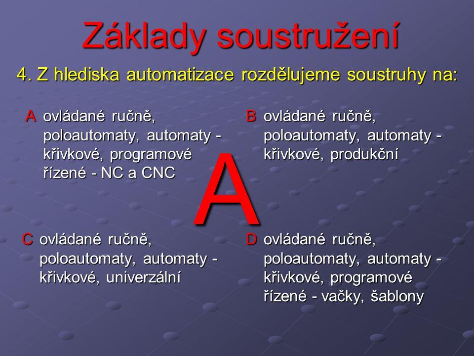 Základy soustružení A ovládané ručně, poloautomaty, automaty - křivkové, programové řízené - NC a CNC B ovládané ručně, poloautomaty, automaty - křivkové, produkční C ovládané ručně, poloautomaty, automaty - křivkové, univerzální D ovládané ručně, poloautomaty, automaty - křivkové, programové řízené - vačky, šablony 4.