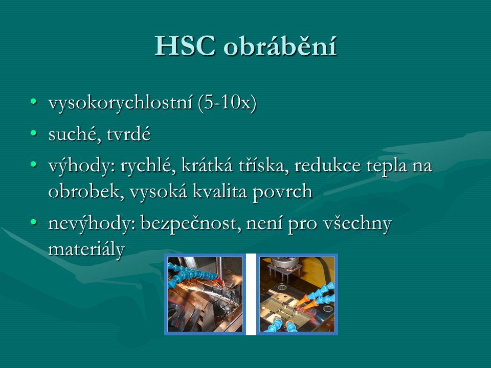 HSC obrábění vysokorychlostní (5-10x)vysokorychlostní (5-10x) suché, tvrdésuché, tvrdé výhody: rychlé, krátká tříska, redukce tepla na obrobek, vysoká kvalita povrchvýhody: rychlé, krátká tříska, redukce tepla na obrobek, vysoká kvalita povrch nevýhody: bezpečnost, není pro všechny materiálynevýhody: bezpečnost, není pro všechny materiály