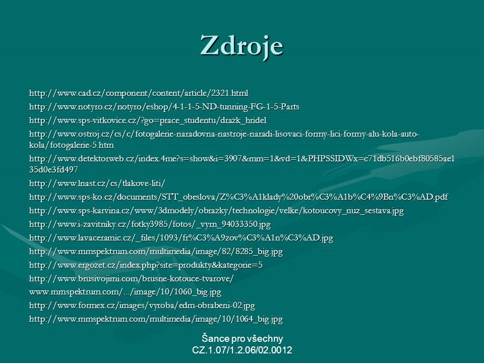 Zdroje http://www.cad.cz/component/content/article/2321.htmlhttp://www.notyro.cz/notyro/eshop/4-1-1-5-ND-tunning-FG-1-5-Partshttp://www.sps-vitkovice.cz/?go=prace_studentu/drazk_hridel http://www.ostroj.cz/cs/c/fotogalerie-naradovna-nastroje-naradi-lisovaci-formy-lici-formy-alu-kola-auto- kola/fotogalerie-5.htm http://www.detektorweb.cz/index.4me?s=show&i=3907&mm=1&vd=1&PHPSSIDWx=c71db516b0ebf80585ae1 35d0e3fd497 http://www.lnast.cz/cs/tlakove-liti/http://www.sps-ko.cz/documents/STT_obeslova/Z%C3%A1klady%20obr%C3%A1b%C4%9Bn%C3%AD.pdfhttp://www.sps-karvina.cz/www/3dmodely/obrazky/technologie/velke/kotoucovy_nuz_sestava.jpghttp://www.i-zavitniky.cz/fotky3985/fotos/_vyrn_94033350.jpghttp://www.lavaceramic.cz/_files/1093/fr%C3%A9zov%C3%A1n%C3%AD.jpghttp://www.mmspektrum.com/multimedia/image/82/8285_big.jpghttp://www.ergozet.cz/index.php?site=produkty&kategorie=5http://www.brusivojimi.com/brusne-kotouce-tvarove/www.mmspektrum.com/.../image/10/1060_big.jpghttp://www.formex.cz/images/vyroba/edm-obrabeni-02.jpghttp://www.mmspektrum.com/multimedia/image/10/1064_big.jpg Šance pro všechny CZ.1.07/1.2.06/02.0012
