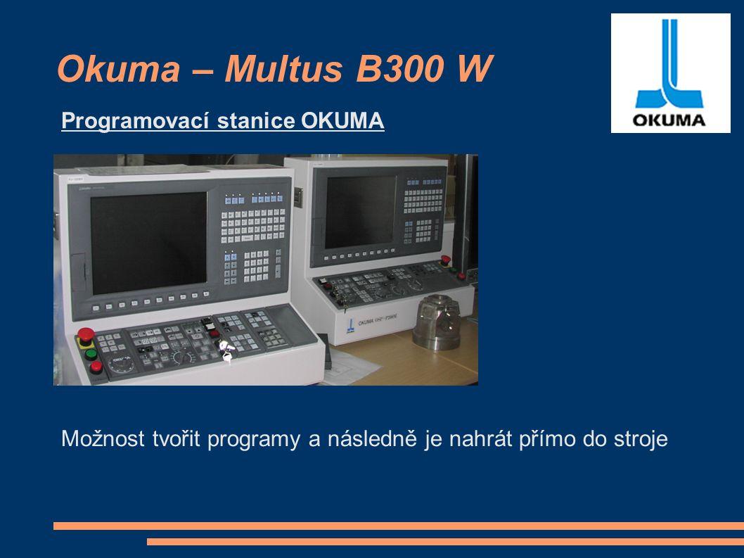 Okuma – Multus B300 W Programovací stanice OKUMA Možnost tvořit programy a následně je nahrát přímo do stroje