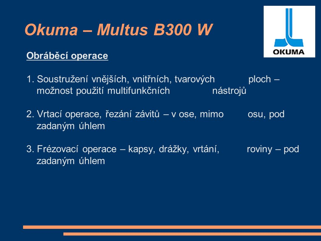 Okuma – Multus B300 W Obráběcí operace 1. Soustružení vnějších, vnitřních, tvarových ploch – možnost použití multifunkčních nástrojů 2. Vrtací operace