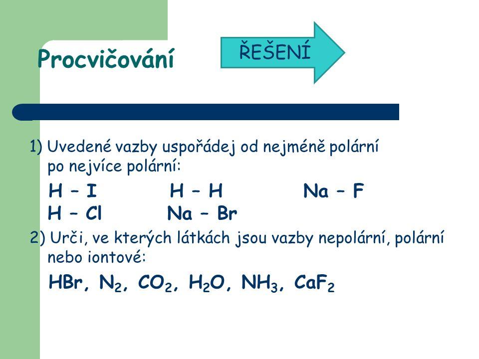 Procvičování 1) Uvedené vazby uspořádej od nejméně polární po nejvíce polární: H – I H – H Na – F H – Cl Na – Br 2) Urči, ve kterých látkách jsou vazby nepolární, polární nebo iontové: HBr, N 2, CO 2, H 2 O, NH 3, CaF 2 ŘEŠENÍ