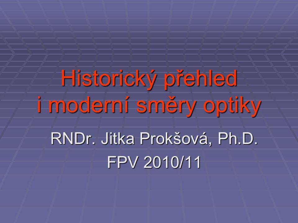 Historický přehled i moderní směry optiky RNDr. Jitka Prokšová, Ph.D. FPV 2010/11