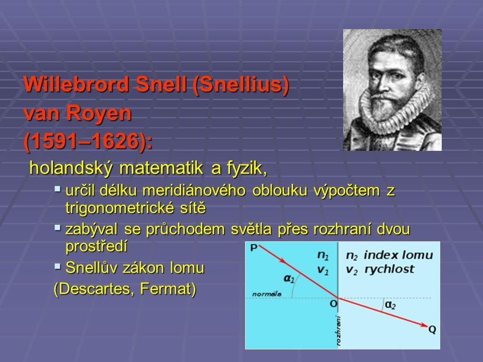 Willebrord Snell (Snellius) van Royen (1591–1626): holandský matematik a fyzik,  určil délku meridiánového oblouku výpočtem z trigonometrické sítě  zabýval se průchodem světla přes rozhraní dvou prostředí  Snellův zákon lomu (Descartes, Fermat)