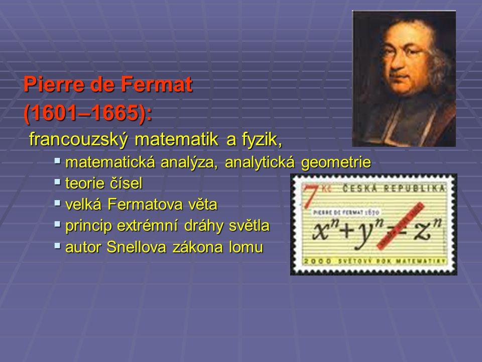 Pierre de Fermat (1601–1665): francouzský matematik a fyzik,  matematická analýza, analytická geometrie  teorie čísel  velká Fermatova věta  princip extrémní dráhy světla  autor Snellova zákona lomu