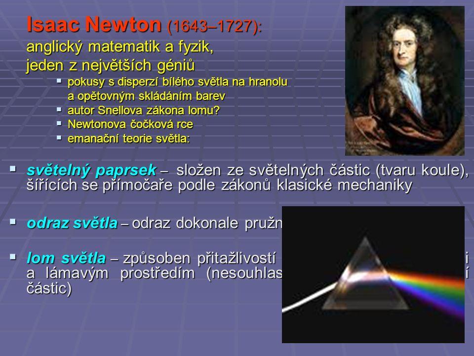 Isaac Newton (1643–1727): anglický matematik a fyzik, jeden z největších géniů  pokusy s disperzí bílého světla na hranolu a opětovným skládáním barev  autor Snellova zákona lomu.
