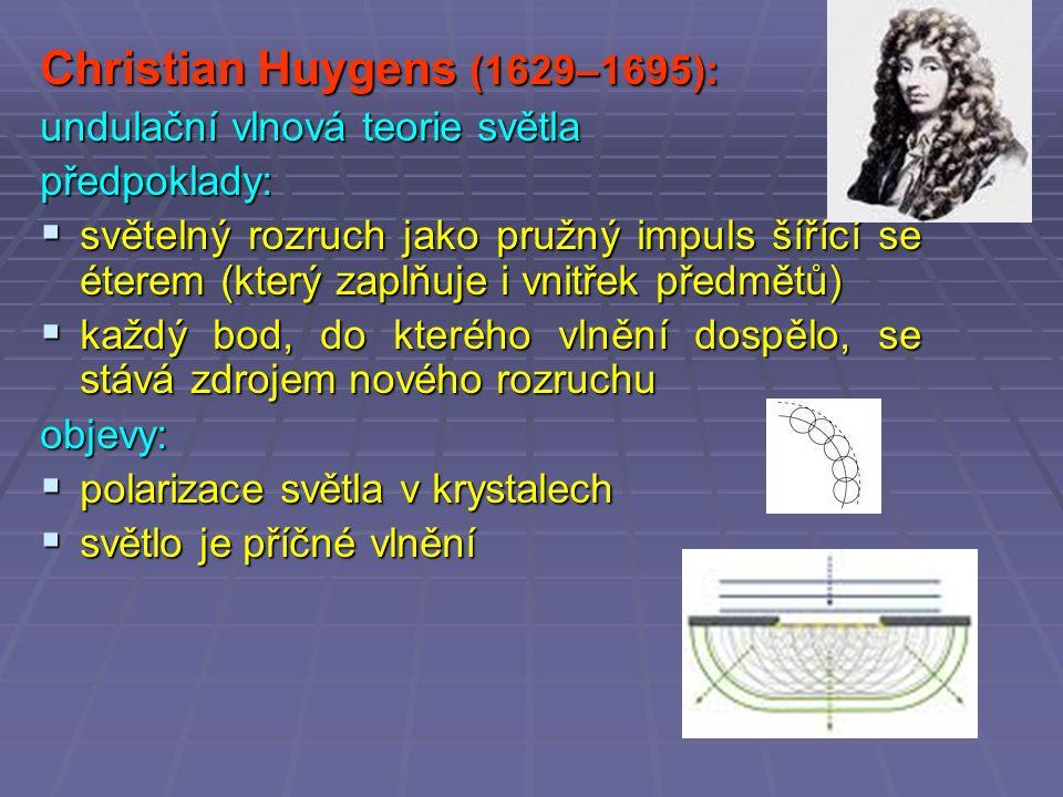 Christian Huygens (1629–1695): undulační vlnová teorie světla předpoklady:  světelný rozruch jako pružný impuls šířící se éterem (který zaplňuje i vnitřek předmětů)  každý bod, do kterého vlnění dospělo, se stává zdrojem nového rozruchu objevy:  polarizace světla v krystalech  světlo je příčné vlnění