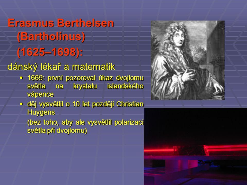 Erasmus Berthelsen (Bartholinus) (1625–1698): dánský lékař a matematik  1669: první pozoroval úkaz dvojlomu světla na krystalu islandského vápence  děj vysvětlil o 10 let později Christian Huygens (bez toho, aby ale vysvětlil polarizaci světla při dvojlomu)