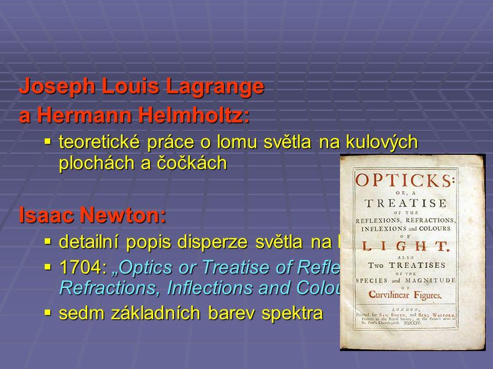 """Joseph Louis Lagrange a Hermann Helmholtz:  teoretické práce o lomu světla na kulových plochách a čočkách Isaac Newton:  detailní popis disperze světla na hranolu  1704: """"Optics or Treatise of Reflections, Refractions, Inflections and Colours of Light  sedm základních barev spektra"""