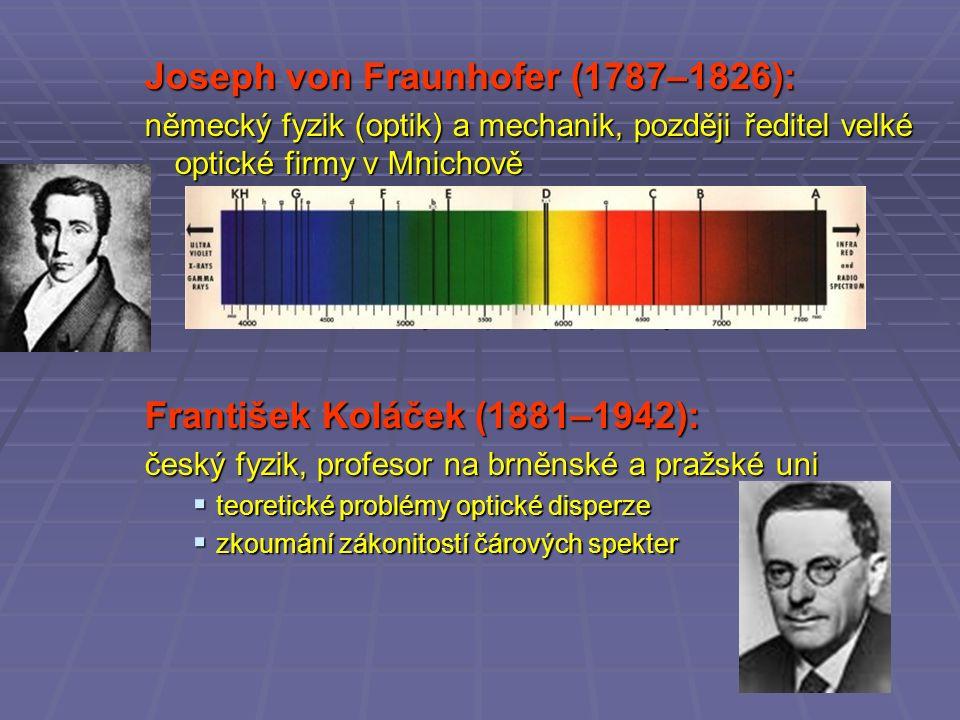 Joseph von Fraunhofer (1787–1826): německý fyzik (optik) a mechanik, později ředitel velké optické firmy v Mnichově  zakladatel spektrální analýzy  pozorování absorpčních čar (Fraunhoferovy čáry) ve slunečním spektru… nezávisle na Wollastonovi  zdokonalení různých optických přístrojů František Koláček (1881–1942): český fyzik, profesor na brněnské a pražské uni  teoretické problémy optické disperze  zkoumání zákonitostí čárových spekter