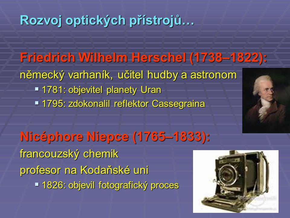 Rozvoj optických přístrojů… Friedrich Wilhelm Herschel (1738–1822): německý varhaník, učitel hudby a astronom  1781: objevitel planety Uran  1795: zdokonalil reflektor Cassegraina Nicéphore Niepce (1765–1833): francouzský chemik profesor na Kodaňské uni  1826: objevil fotografický proces