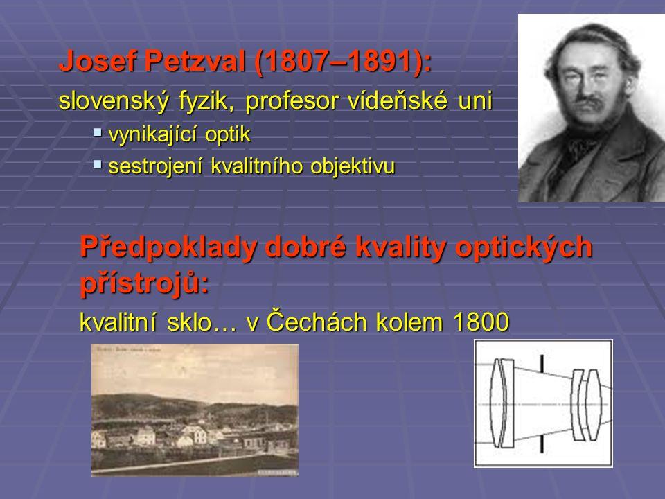 Josef Petzval (1807–1891): slovenský fyzik, profesor vídeňské uni  vynikající optik  sestrojení kvalitního objektivu Předpoklady dobré kvality optických přístrojů: kvalitní sklo… v Čechách kolem 1800
