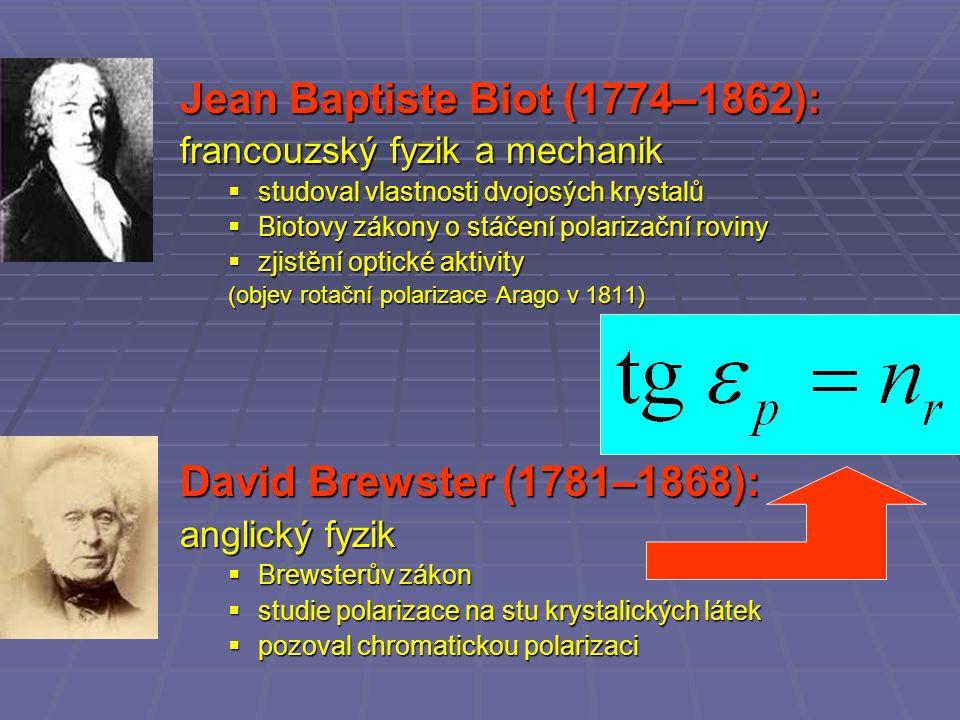 Jean Baptiste Biot (1774–1862): francouzský fyzik a mechanik  studoval vlastnosti dvojosých krystalů  Biotovy zákony o stáčení polarizační roviny  zjistění optické aktivity (objev rotační polarizace Arago v 1811) David Brewster (1781–1868): anglický fyzik  Brewsterův zákon  studie polarizace na stu krystalických látek  pozoval chromatickou polarizaci