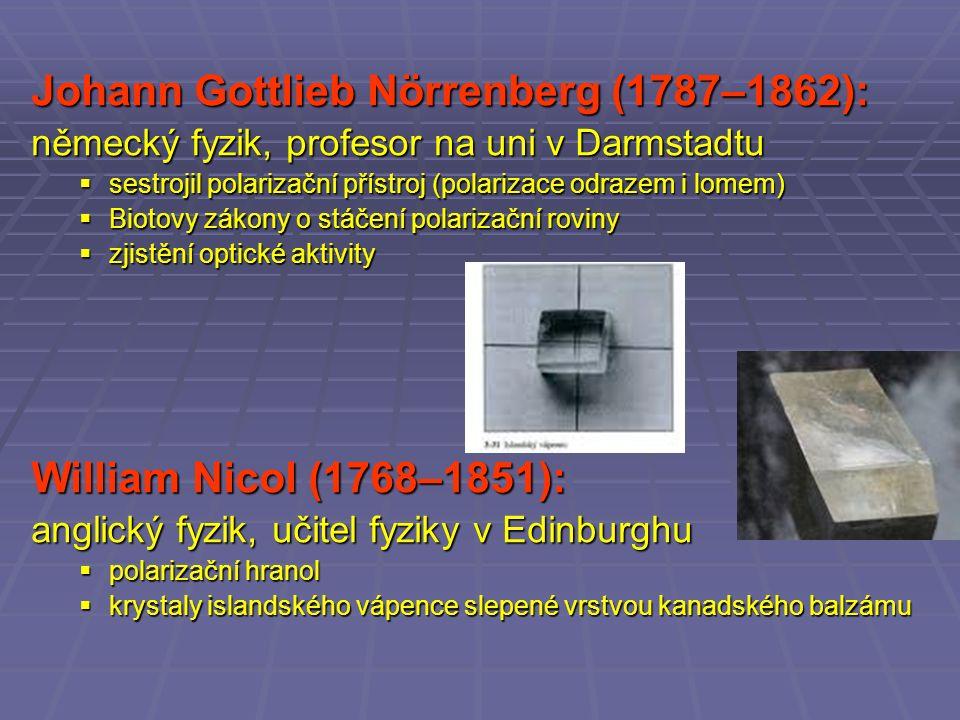 Johann Gottlieb Nörrenberg (1787–1862): německý fyzik, profesor na uni v Darmstadtu  sestrojil polarizační přístroj (polarizace odrazem i lomem)  Biotovy zákony o stáčení polarizační roviny  zjistění optické aktivity William Nicol (1768–1851): anglický fyzik, učitel fyziky v Edinburghu  polarizační hranol  krystaly islandského vápence slepené vrstvou kanadského balzámu