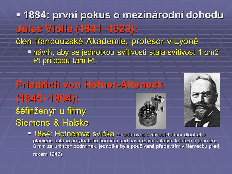 1884: první pokus o mezinárodní dohodu Jules Violle (1841–1923): člen francouzské Akademie, profesor v Lyoně  návrh, aby se jednotkou svítivosti stala svítivost 1 cm2 Pt při bodu tání Pt Friedrich von Hefner-Alteneck (1845–1904): šéfinženýr u firmy Siemens & Halske  1884: Hefnerova svíčka (=vodorovná svítivost 40 mm dlouhého plamene octanu amylnatého hořícího nad bavlněným kulatým knotem o průměru 8 mm za určitých podmínek, jednotka byla používaná především v Německu před rokem 1942)