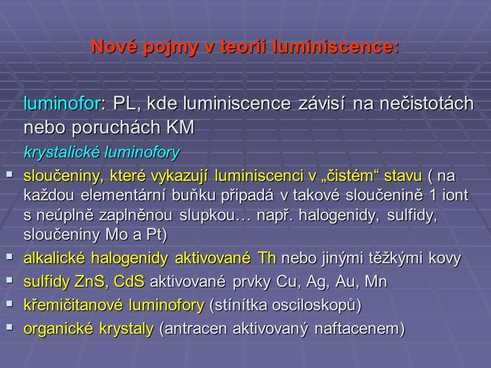 """Nové pojmy v teorii luminiscence: luminofor: PL, kde luminiscence závisí na nečistotách nebo poruchách KM krystalické luminofory  sloučeniny, které vykazují luminiscenci v """"čistém stavu ( na každou elementární buňku připadá v takové sloučenině 1 iont s neúplně zaplněnou slupkou… např."""