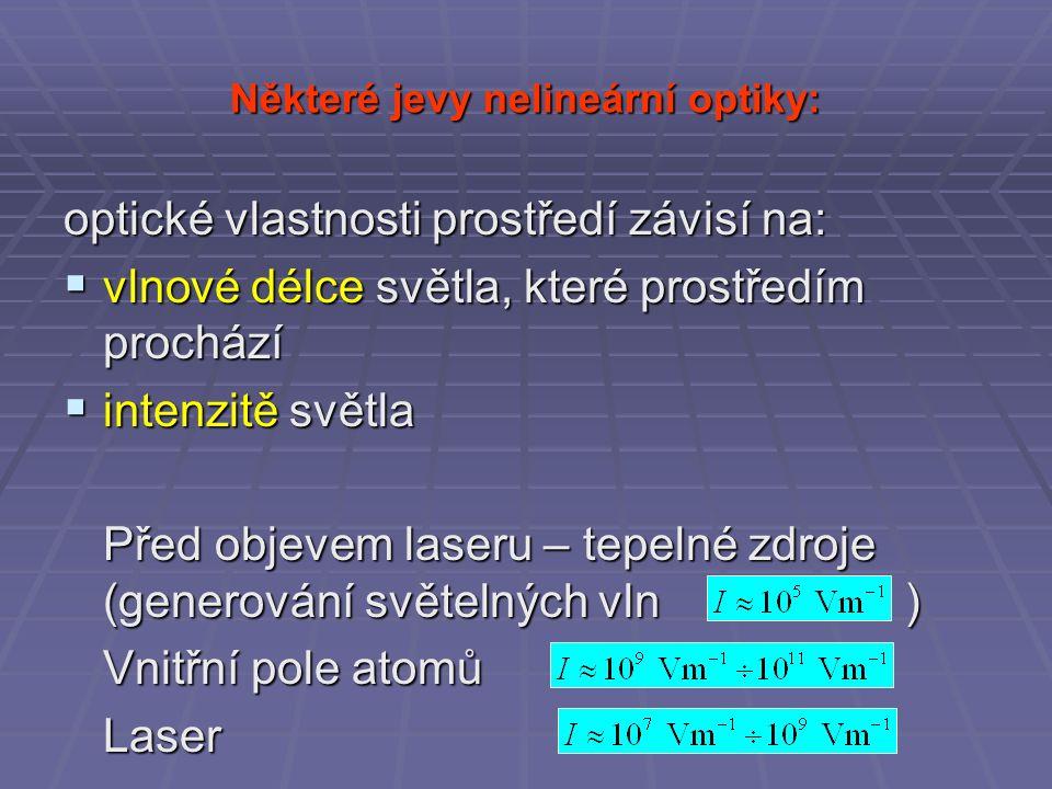 Některé jevy nelineární optiky: optické vlastnosti prostředí závisí na:  vlnové délce světla, které prostředím prochází  intenzitě světla Před objevem laseru – tepelné zdroje (generování světelných vln) Vnitřní pole atomů Laser