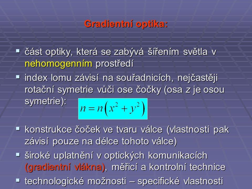 Gradientní optika:  část optiky, která se zabývá šířením světla v nehomogenním prostředí  index lomu závisí na souřadnicích, nejčastěji rotační symetrie vůči ose čočky (osa z je osou symetrie):  konstrukce čoček ve tvaru válce (vlastnosti pak závisí pouze na délce tohoto válce)  široké uplatnění v optických komunikacích (gradientní vlákna), měřicí a kontrolní technice  technologické možnosti – specifické vlastnosti