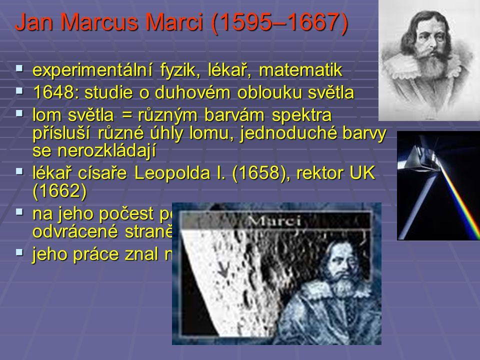 Jan Marcus Marci (1595–1667)  experimentální fyzik, lékař, matematik  1648: studie o duhovém oblouku světla  lom světla = různým barvám spektra přísluší různé úhly lomu, jednoduché barvy se nerozkládají  lékař císaře Leopolda I.