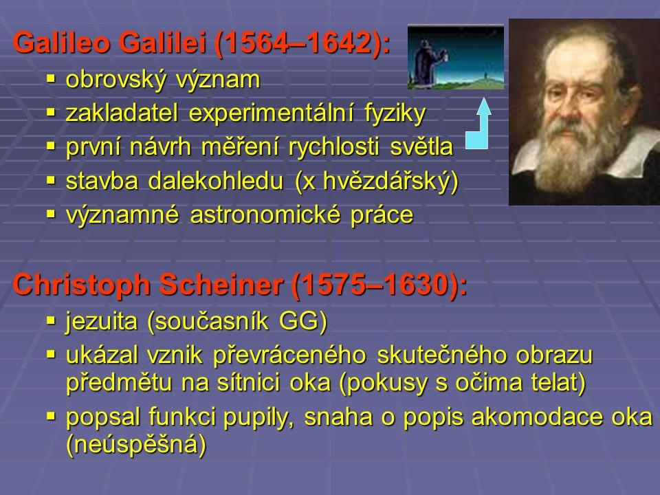 Galileo Galilei (1564–1642):  obrovský význam  zakladatel experimentální fyziky  první návrh měření rychlosti světla  stavba dalekohledu (x hvězdářský)  významné astronomické práce Christoph Scheiner (1575–1630):  jezuita (současník GG)  ukázal vznik převráceného skutečného obrazu předmětu na sítnici oka (pokusy s očima telat)  popsal funkci pupily, snaha o popis akomodace oka (neúspěšná)