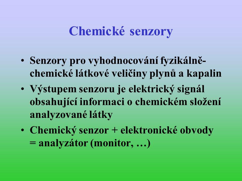 Chemické senzory Senzory pro vyhodnocování fyzikálně- chemické látkové veličiny plynů a kapalin Výstupem senzoru je elektrický signál obsahující informaci o chemickém složení analyzované látky Chemický senzor + elektronické obvody = analyzátor (monitor, …)