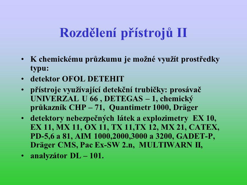 Rozdělení přístrojů II K chemickému průzkumu je možné využít prostředky typu: detektor OFOL DETEHIT přístroje využívající detekční trubičky: prosávač UNIVERZAL U 66, DETEGAS – 1, chemický průkazník CHP – 71, Quantimetr 1000, Dräger detektory nebezpečných látek a explozimetry EX 10, EX 11, MX 11, OX 11, TX 11,TX 12, MX 21, CATEX, PD-5,6 a 81, AIM 1000,2000,3000 a 3200, GADET-P, Dräger CMS, Pac Ex-SW 2.n, MULTIWARN II, analyzátor DL – 101.