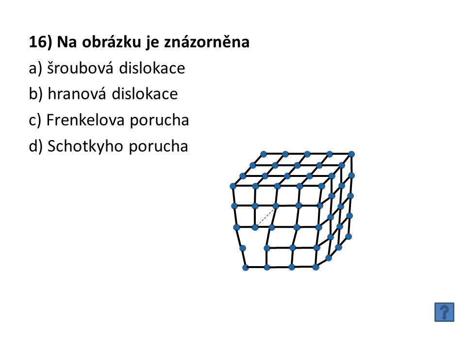 16) Na obrázku je znázorněna a) šroubová dislokace b) hranová dislokace c) Frenkelova porucha d) Schotkyho porucha