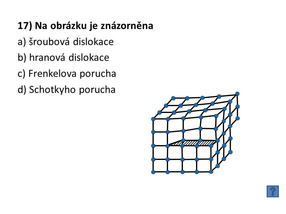 17) Na obrázku je znázorněna a) šroubová dislokace b) hranová dislokace c) Frenkelova porucha d) Schotkyho porucha