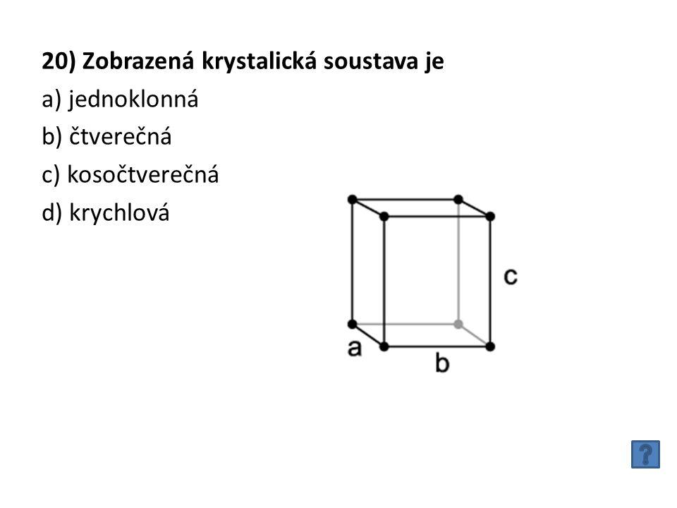 20) Zobrazená krystalická soustava je a) jednoklonná b) čtverečná c) kosočtverečná d) krychlová