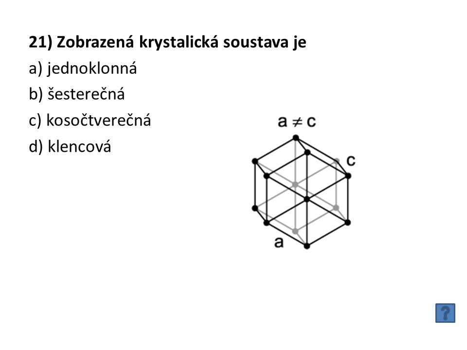 21) Zobrazená krystalická soustava je a) jednoklonná b) šesterečná c) kosočtverečná d) klencová
