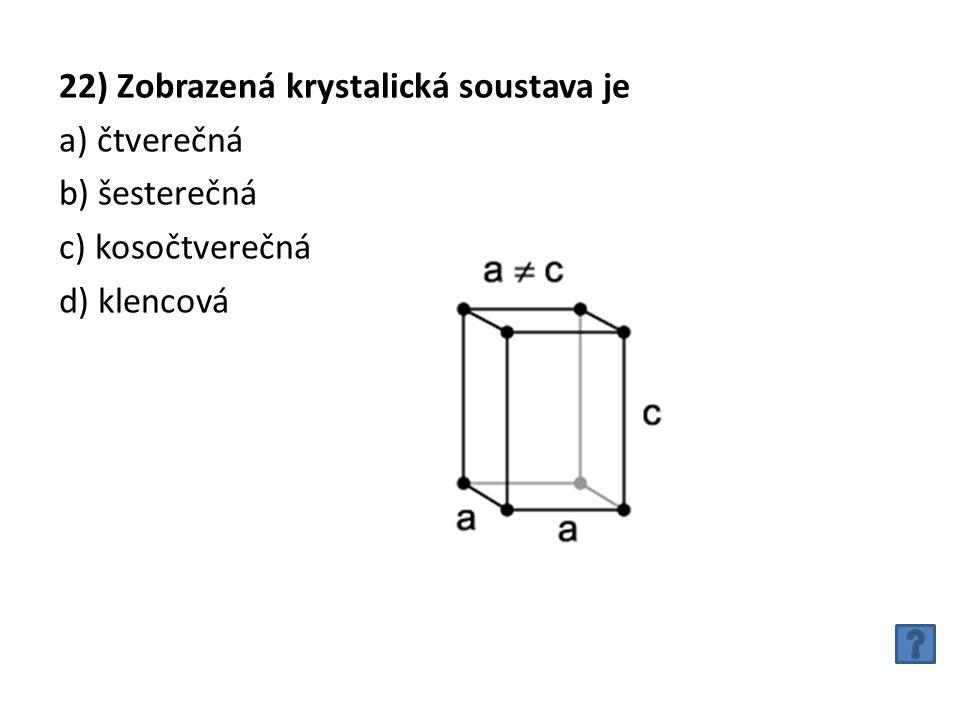 22) Zobrazená krystalická soustava je a) čtverečná b) šesterečná c) kosočtverečná d) klencová