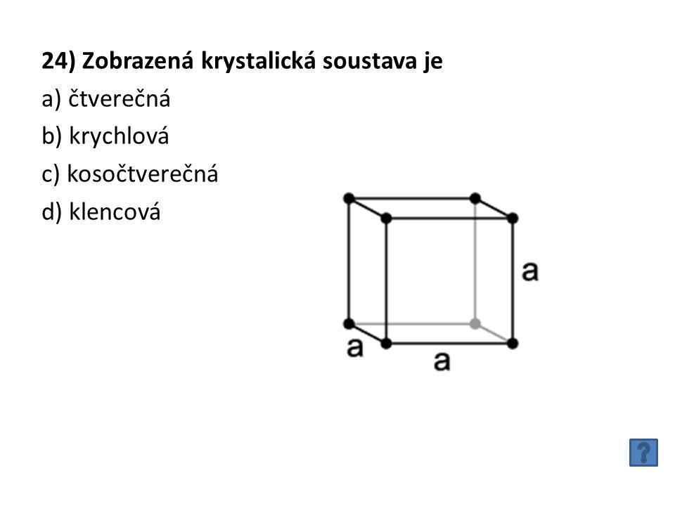 24) Zobrazená krystalická soustava je a) čtverečná b) krychlová c) kosočtverečná d) klencová
