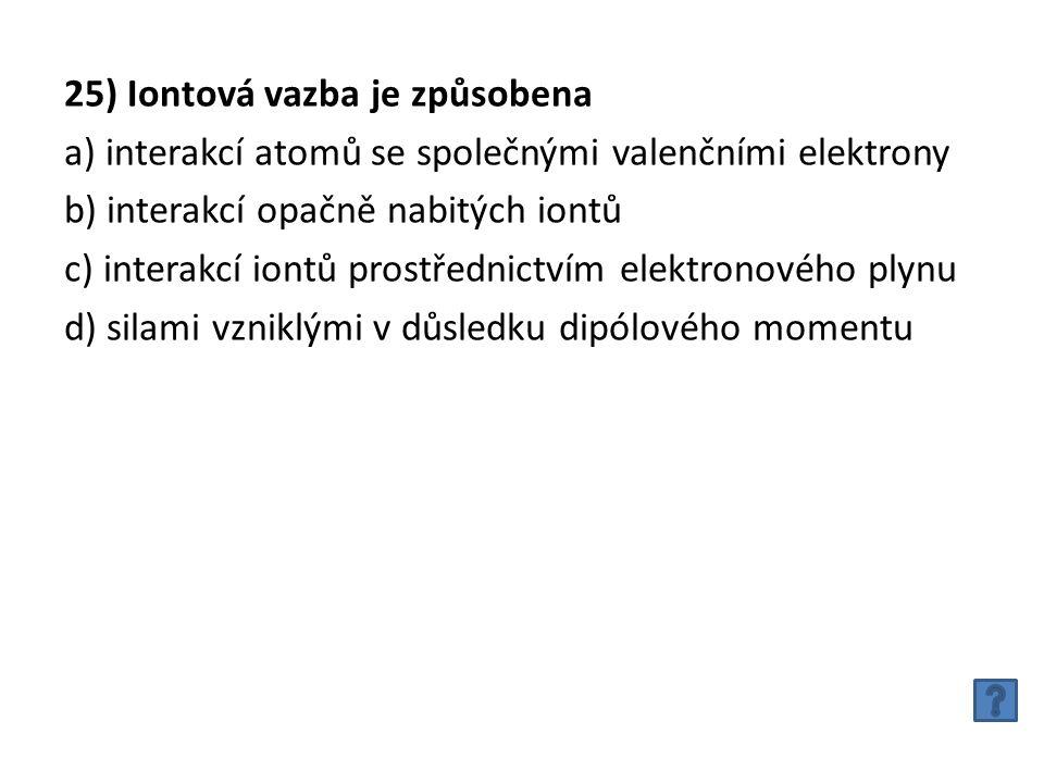 25) Iontová vazba je způsobena a) interakcí atomů se společnými valenčními elektrony b) interakcí opačně nabitých iontů c) interakcí iontů prostřednictvím elektronového plynu d) silami vzniklými v důsledku dipólového momentu