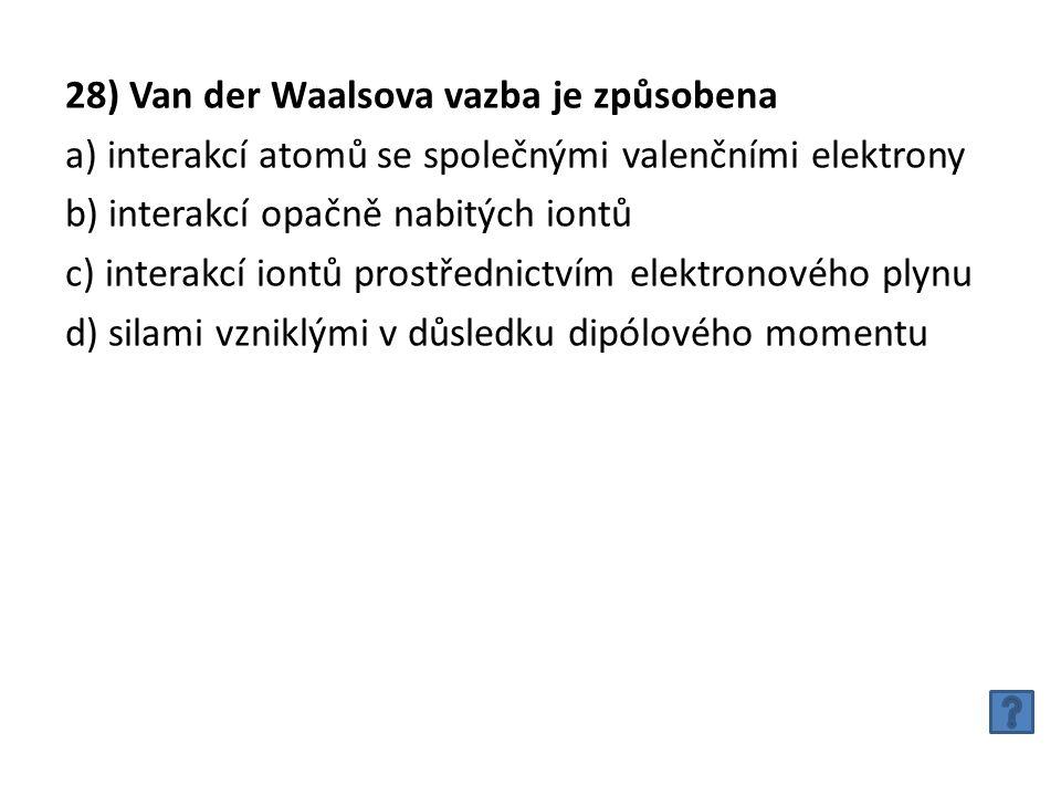 28) Van der Waalsova vazba je způsobena a) interakcí atomů se společnými valenčními elektrony b) interakcí opačně nabitých iontů c) interakcí iontů prostřednictvím elektronového plynu d) silami vzniklými v důsledku dipólového momentu