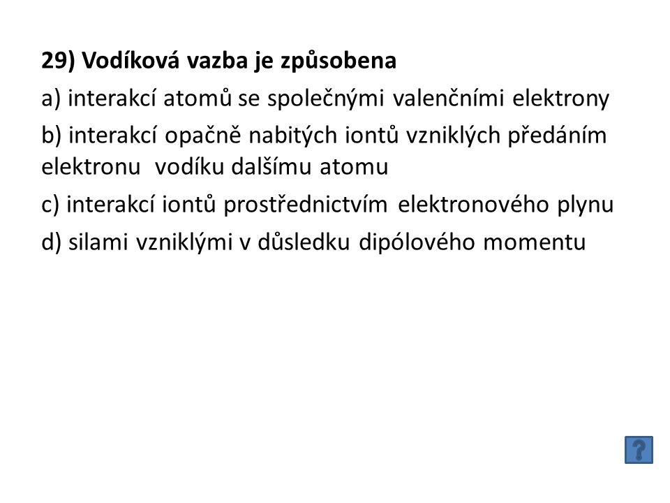 29) Vodíková vazba je způsobena a) interakcí atomů se společnými valenčními elektrony b) interakcí opačně nabitých iontů vzniklých předáním elektronu vodíku dalšímu atomu c) interakcí iontů prostřednictvím elektronového plynu d) silami vzniklými v důsledku dipólového momentu