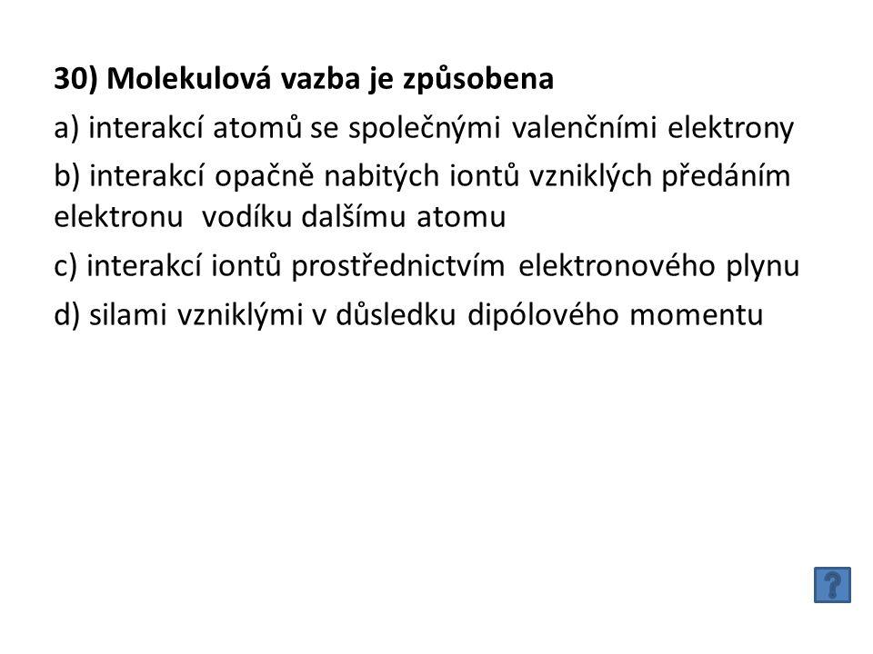 30) Molekulová vazba je způsobena a) interakcí atomů se společnými valenčními elektrony b) interakcí opačně nabitých iontů vzniklých předáním elektronu vodíku dalšímu atomu c) interakcí iontů prostřednictvím elektronového plynu d) silami vzniklými v důsledku dipólového momentu