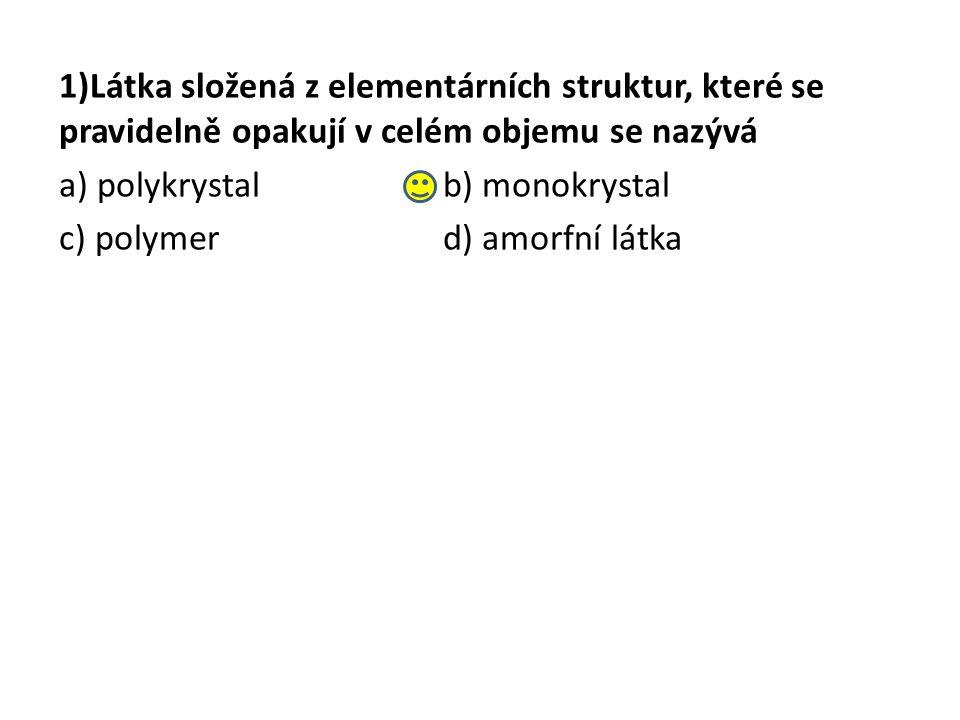 1)Látka složená z elementárních struktur, které se pravidelně opakují v celém objemu se nazývá a) polykrystalb) monokrystal c) polymerd) amorfní látka