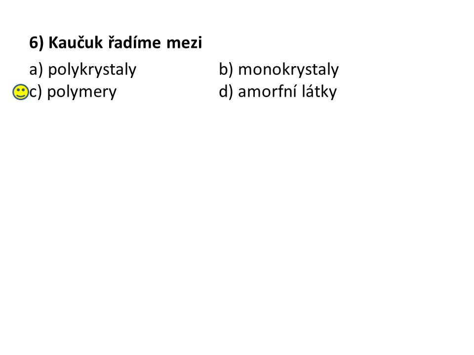 6) Kaučuk řadíme mezi a) polykrystalyb) monokrystaly c) polymeryd) amorfní látky