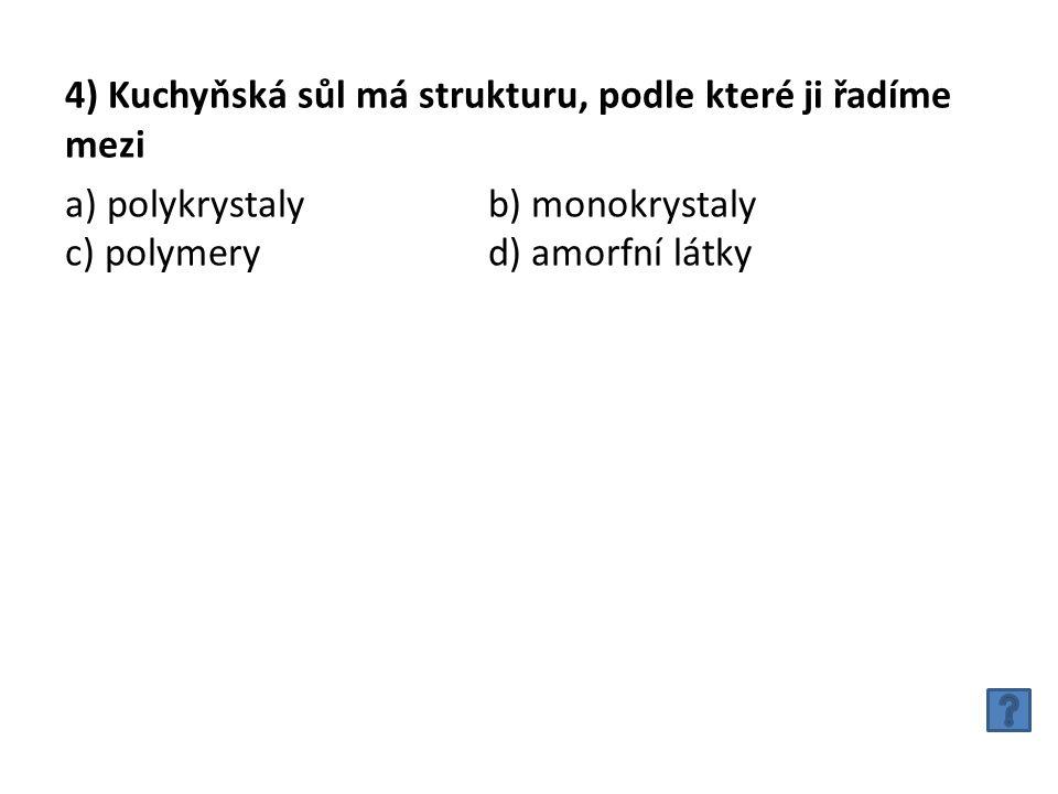 4) Kuchyňská sůl má strukturu, podle které ji řadíme mezi a) polykrystalyb) monokrystaly c) polymeryd) amorfní látky