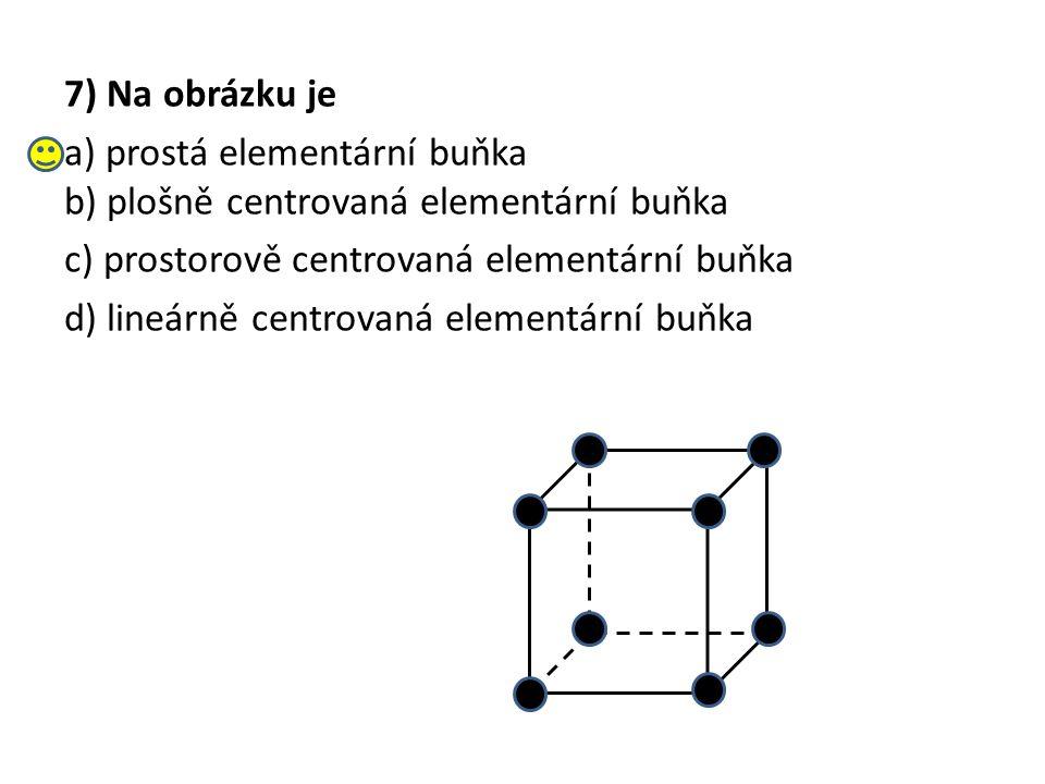 7) Na obrázku je a) prostá elementární buňka b) plošně centrovaná elementární buňka c) prostorově centrovaná elementární buňka d) lineárně centrovaná elementární buňka