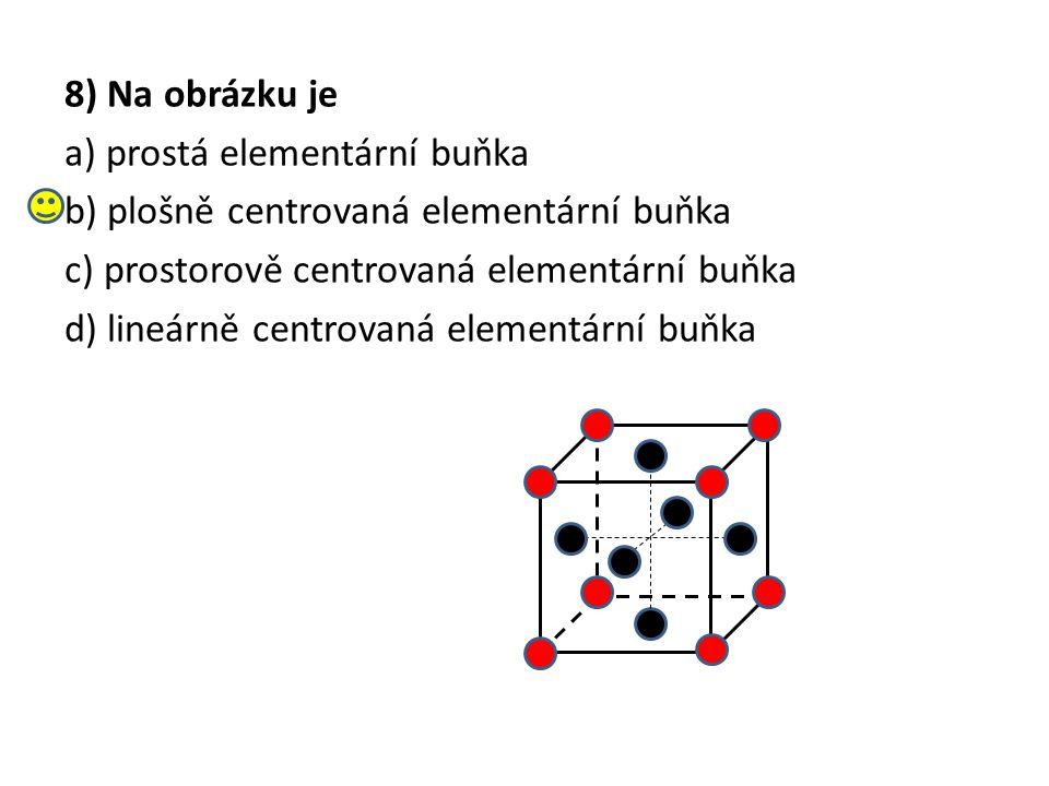 8) Na obrázku je a) prostá elementární buňka b) plošně centrovaná elementární buňka c) prostorově centrovaná elementární buňka d) lineárně centrovaná elementární buňka