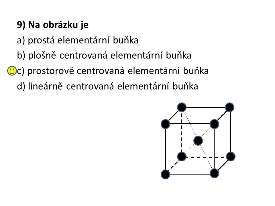 9) Na obrázku je a) prostá elementární buňka b) plošně centrovaná elementární buňka c) prostorově centrovaná elementární buňka d) lineárně centrovaná elementární buňka