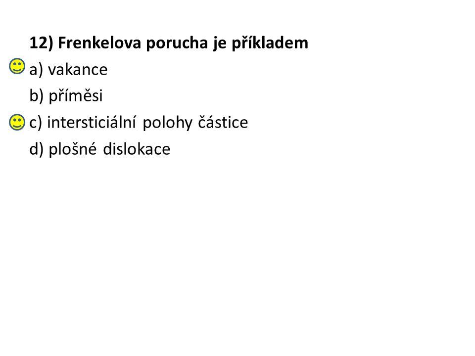 12) Frenkelova porucha je příkladem a) vakance b) příměsi c) intersticiální polohy částice d) plošné dislokace